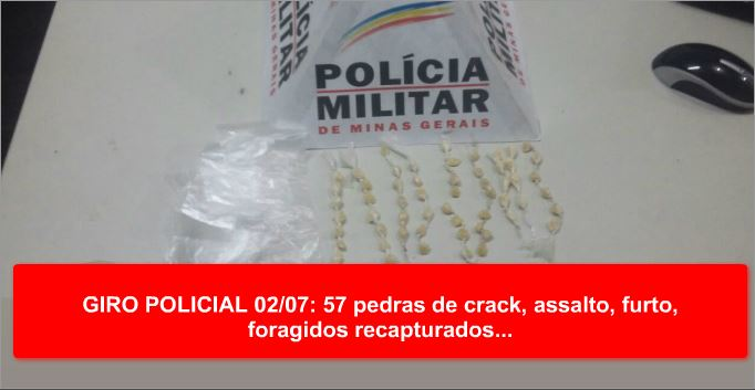 GIRO POLICIAL 02/07: 57 pedras de crack, assalto, furto, foragidos recapturados…