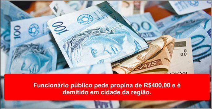 Funcionário público pede propina de R$400,00 e é demitido em cidade da região.