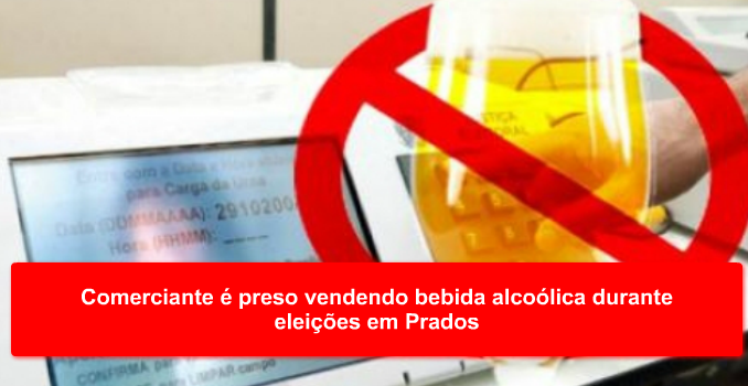 Comerciante é preso vendendo bebida alcoólica durante eleições em Prados