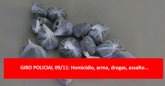 GIRO POLICIAL 09/11: Homicídio, arma, drogas, assalto...
